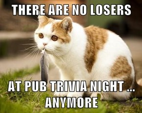THERE ARE NO LOSERS   AT PUB TRIVIA NIGHT ... ANYMORE