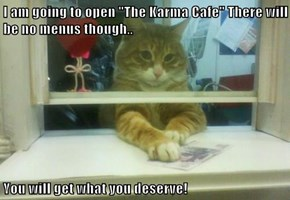 "I am going to open ""The Karma Cafe"" There will be no menus though..  You will get what you deserve!"