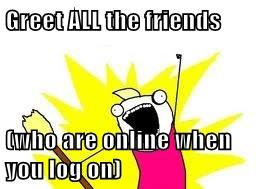 Greet ALL the friends  (who are online when you log on)