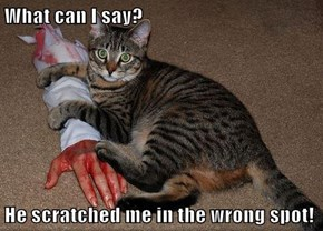What can I say?  He scratched me in the wrong spot!