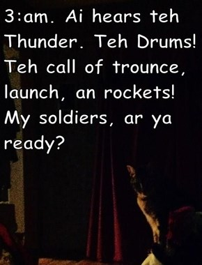 3:am. Ai hears teh Thunder. Teh Drums! Teh call of trounce, launch, an rockets!  My soldiers, ar ya ready?