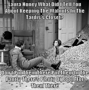 Laura Honey What Did I Tell You About Keeping The Walnuts In The Tardis's Closet?  Don't Put Them There Put Them In The Pantry There's Plenty Of Room For Them There