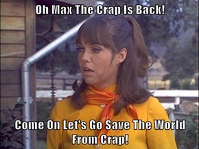 Oh Max The Crap Is Back!  Come On Let's Go Save The World From Crap!