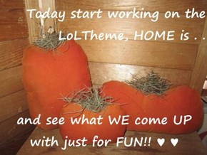 Today start working on the LoLTheme, HOME is . .   and see what WE come UP with just for FUN!! ♥ ♥