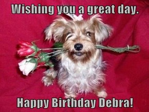 Wishing you a great day.  Happy Birthday Debra!