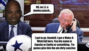 I got to go, Goodell, I got a Make-A-Wish kid here. Yea his name is Zepeda or Zanita or something.  I'm gonna give him the ole dirty sanchez