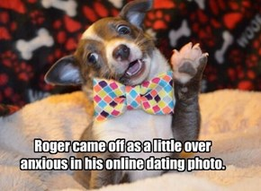 Roger came off as a little over anxious in his online dating photo.