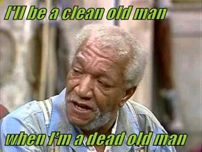 I'll be a clean old man   when I'm a dead old man