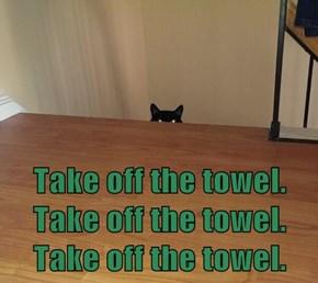 Take off the towel. Take off the towel. Take off the towel.
