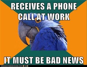 RECEIVES A PHONE CALL AT WORK  IT MUST BE BAD NEWS