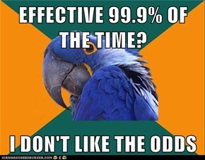 EFFECTIVE 99.9% OF THE TIME?  I DON'T LIKE THE ODDS
