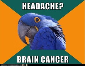 HEADACHE?  BRAIN CANCER