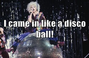 I came in like a disco ball!