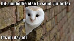 Git sumbodie else tu send yur letter  It's mi day off