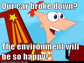 Our car broke down?  The environment will be so happy!
