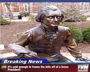 Breaking News - It's cold enough to freeze the bills off of a brass President!