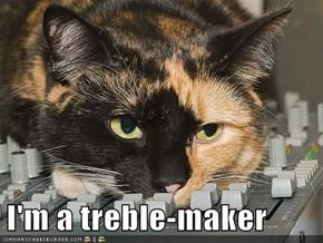 I'm a treble-maker