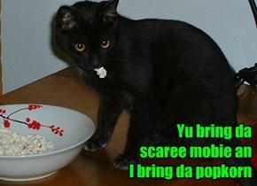 Yu bring da  scaree mobie an  I bring da popkorn