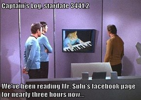 Captain's Log, stardate 3441.2  We've been reading Mr. Sulu's facebook page for nearly three hours now...