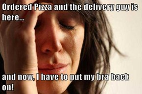 Ordered Pizza and the delivery guy is here...  and now, I have to put my bra back on!