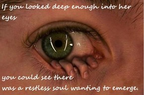 If you looked deep enough into her eyes  you could see there                                                                                                was a restless soul wanting to emerge.