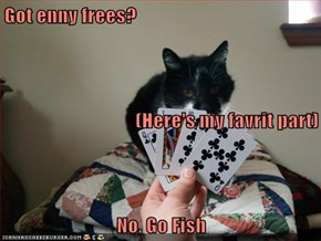Got enny frees? (Here's my favrit part) No, Go Fish