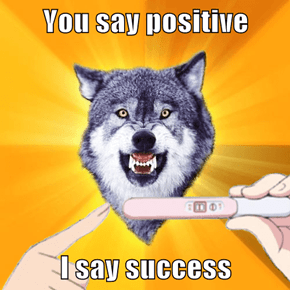You say positive  I say success