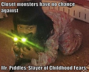 Closet monsters have no chance against  Mr. Piddles, Slayer of Childhood Fears.