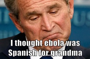 I thought ebola was Spanish for grandma