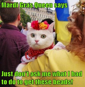 Mardi Gras Queen says  Just don't ask me what I had to do to get these beads!