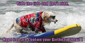 Ride the tide and don't hide.  Hope you are cool on your Birthday Sheryl !