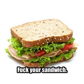 f*ck your sandwich.