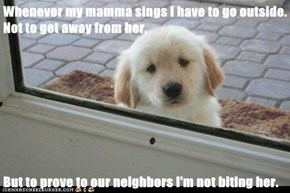 Whenever my mamma sings I have to go outside. Not to get away from her,  But to prove to our neighbors I'm not biting her.