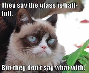 They say the glass is half-full.  But they don't say what with.
