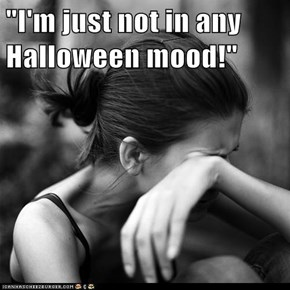 """""""I'm just not in any Halloween mood!"""""""