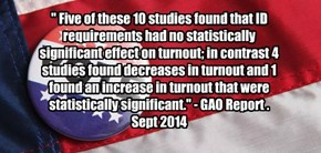 """ Five of these 10 studies found that ID requirements had no statistically significant effect on turnout; in contrast 4 studies found decreases in turnout and 1 found an increase in turnout that were statistically significant."" - GAO Report . Sept 2014"
