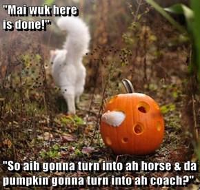 """""""Mai wuk here                                                                                   is done!""""  """"So aih gonna turn into ah horse & da pumpkin gonna turn into ah coach?"""""""