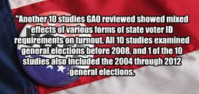 """Another 10 studies GAO reviewed showed mixed effects of various forms of state voter ID requirements on turnout. All 10 studies examined general elections before 2008, and 1 of the 10 studies also included the 2004 through 2012 general elections."