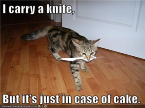 I carry a knife,   But it's just in case of cake.