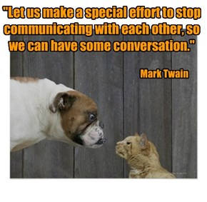 """Let us make a special effort to stop communicating with each other, so we can have some conversation."""