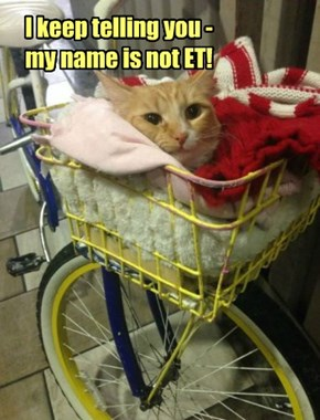I keep telling you -  my name is not ET!