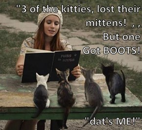 """3 of the kitties, lost their mittens!  , ,                                                   But one                                                   Got BOOTS!   ""dat's ME!"""