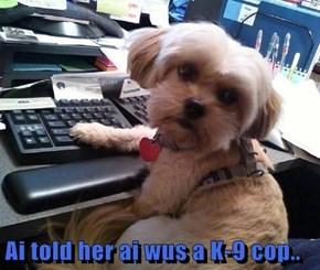 Ai told her ai wus a K-9 cop..