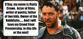 G'Day, my name is Rusty Crowe.  Actor of films, writer of poetry, father of two kids, Owner of the Rabbitohs...... And I will have my Grand Final Premiership, in this life or the next!