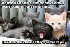 The statistics on sanity are that one out of every four people is suffering from a mental illness.