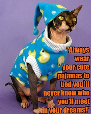 """Always  wear  your cute pajamas to  bed you`ll  never know who you'll meet  in your dreams!"""