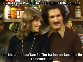 Ok Gabe You Can Be The Doctor And I'll Be Romana  And Mr. Woodman Can Be The 1st Doctor Because He Lookslike Him
