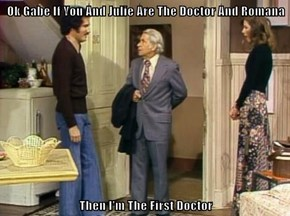 Ok Gabe If You And Julie Are The Doctor And Romana  Then I'm The First Doctor