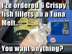 I'ze ordered 6 Crispy  fish fillets an a Tuna Melt..  You want anything?