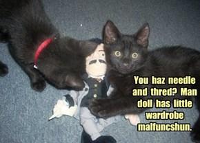 You  haz  needle  and  thred?  Man  doll  has  little  wardrobe  malfuncshun.